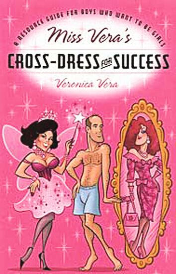 Miss Vera's Cross-Dress for Success: A Resource Guide for Boys Who Want to be Girls by Veronica Vera