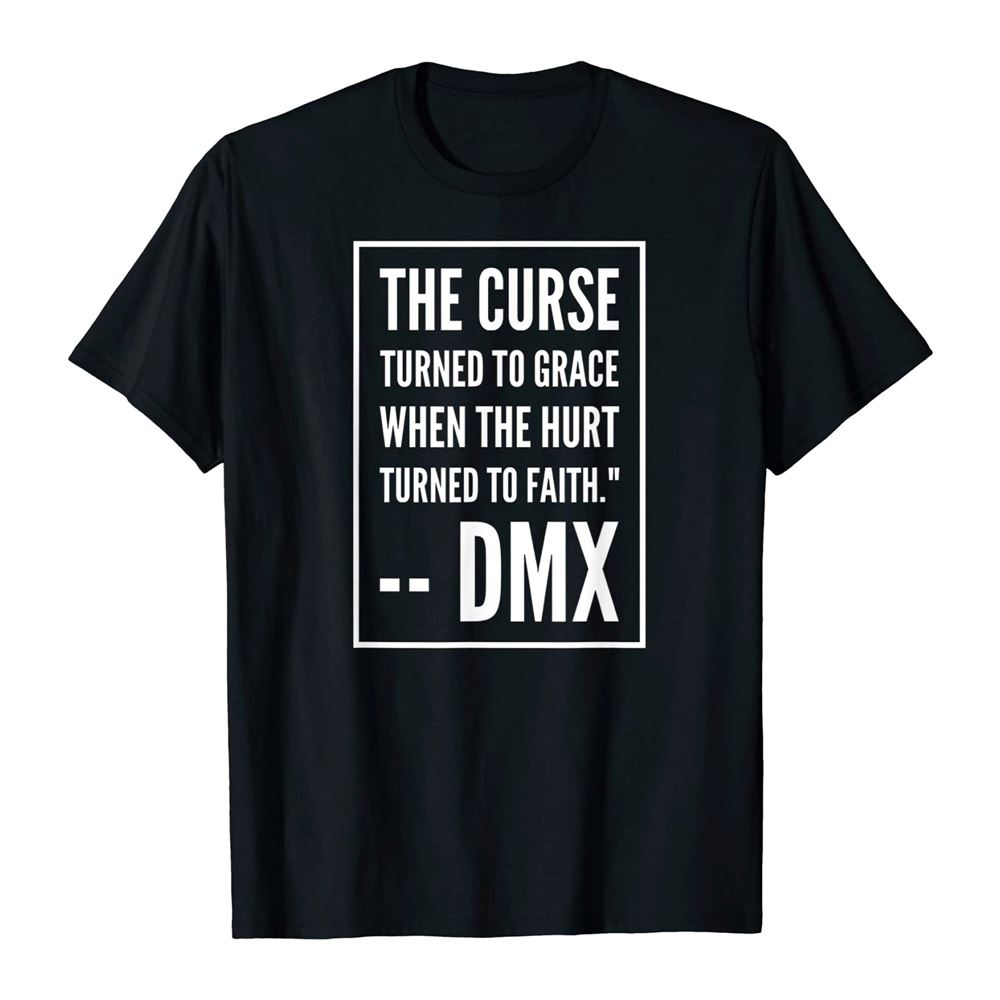 The Curse Turned To Grace When The Hurt Turned To Faith Shirt Dmx Quot