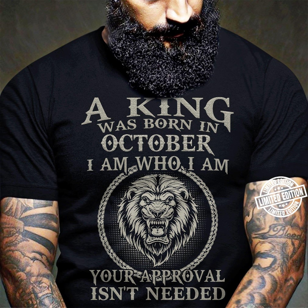 A King Was Born In October I Am Who I Am Your Approval Isnt Needed Shirt