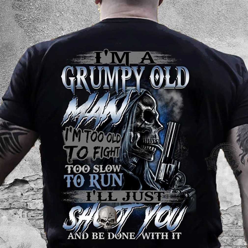 Im A Grumpy Old Man Im Too Old To Fight Too Slow To Run Shirt