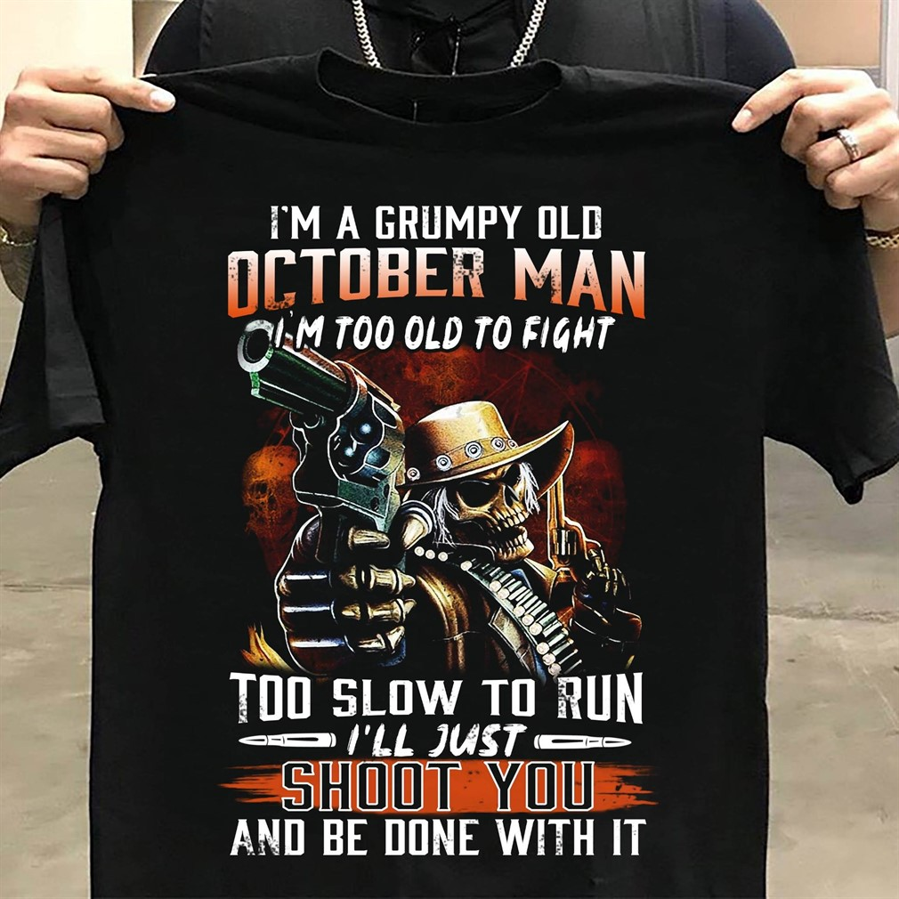 Im A Grumpy Old October Man Im Too Old To Fight Too Slow To Run T Shirt