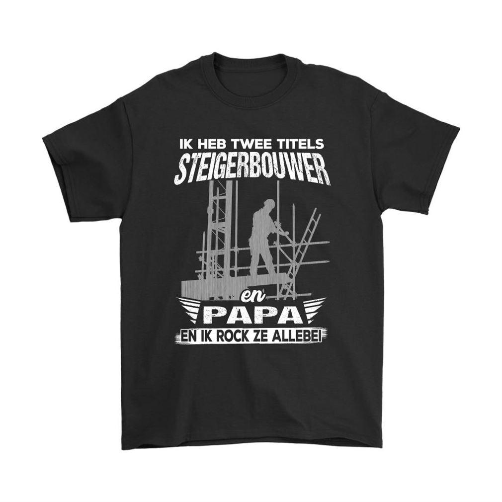 Ik Heb Twee Titels Steigerbouwer En Papa En Ik Rock Ze Allebei Shirts Size Up To 5xl