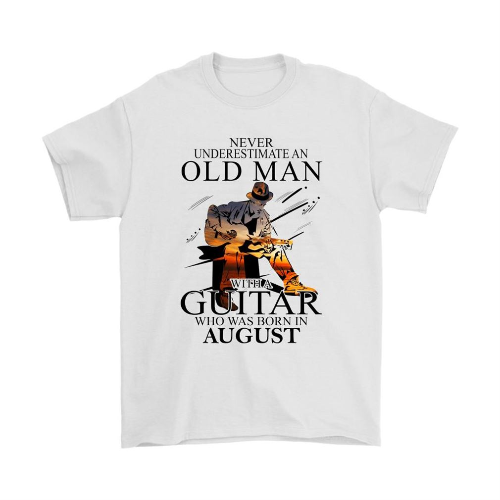 Never Underestimate An Old Man With A Guitar Born In August Shirts Size Up To 5xl