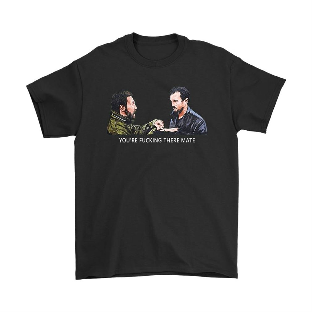 Youre Fucking There Mate Dead Mans Shoes Shirts Full Size Up To 5xl