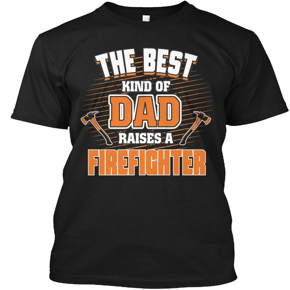 Firefighter The Best Kind Of Dad Raise A Firefighter Plus Size Up To 5xl