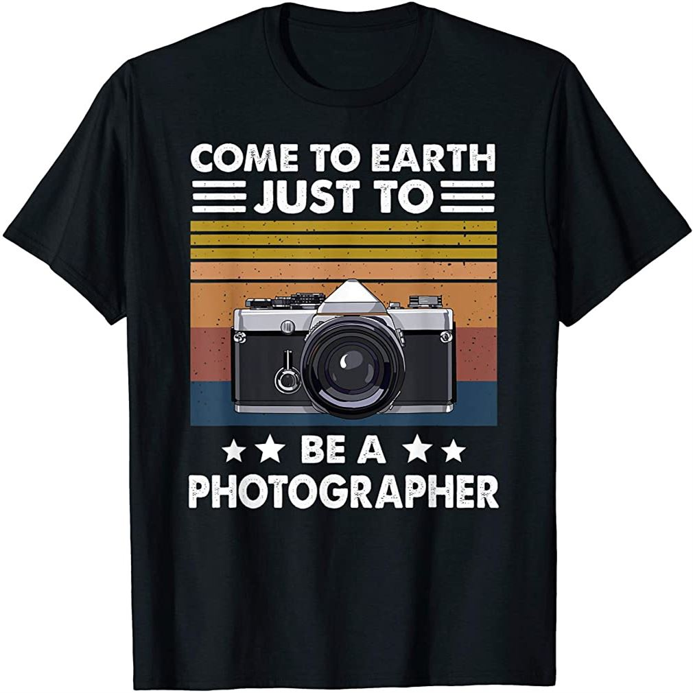 Come To Earth Just To Be A Photographer Funny Gift T-shirt Size Up To 5xl
