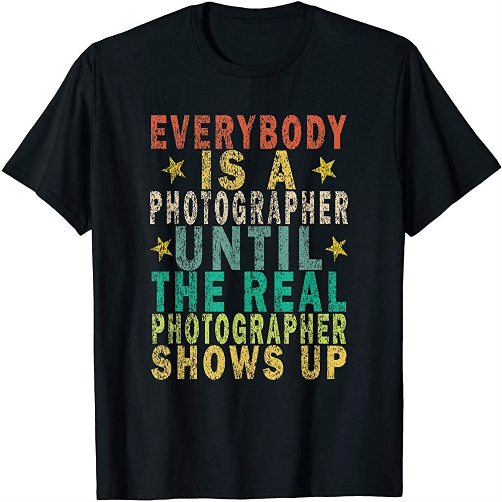 Everybody Is A Photographer Until The Real Retro T-shirt Size Up To 5xl