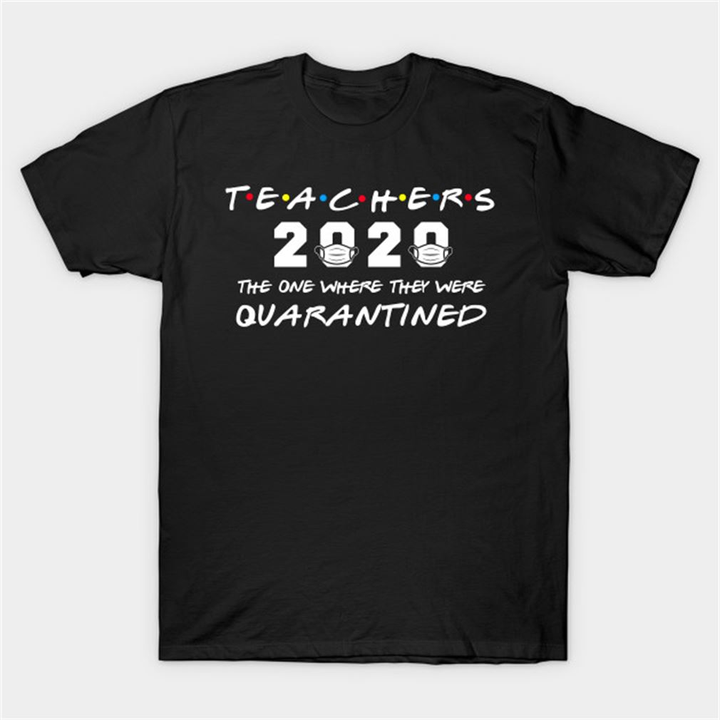 Teachers 2020 The One Where They Were Quarantined T-shirt Size Up To 5xl