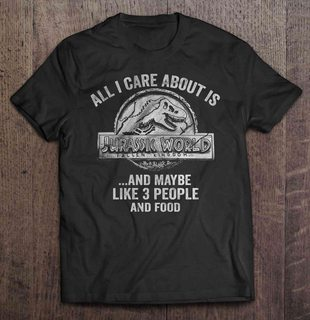 All I Care About Is Jurassic World Fallen Kingdom And Maybe Like 3 People And Food Full Size Up To 5xl Plus Size Up To 5xl