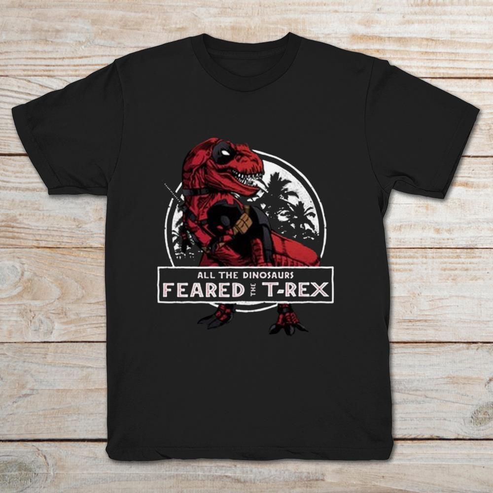 Deadpool T-rex All The Dinosaurs Feared The T-rex Full Size Up To 5xl Plus Size Up To 5xl