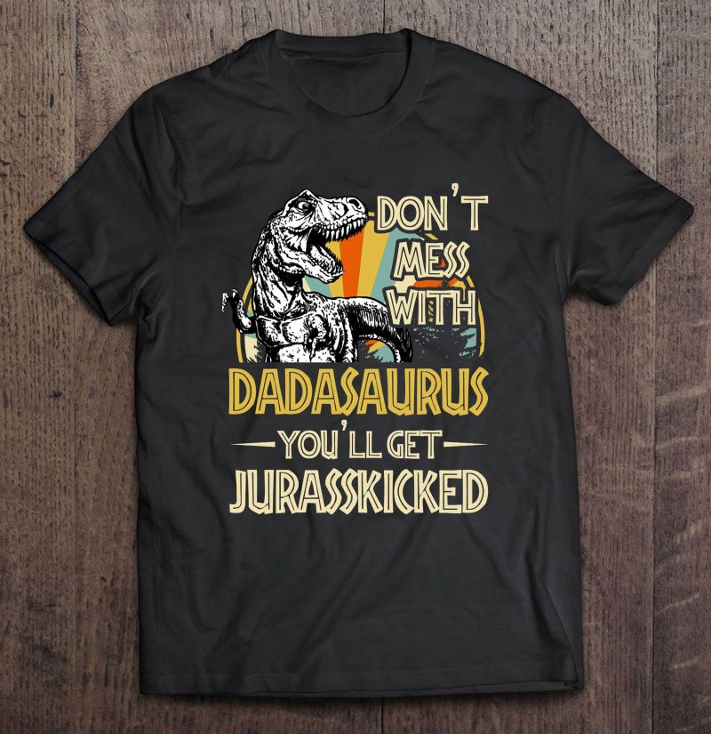 Do Not Mess With Dadasaurus You Will Get Jurasskicked Size Up To 5xl Size Up To 5xl