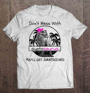 Dont Mess With Auntasaurus Youll Get Jurasskicked White Version2 Full Size Up To 5xl Plus Size Up To 5xl