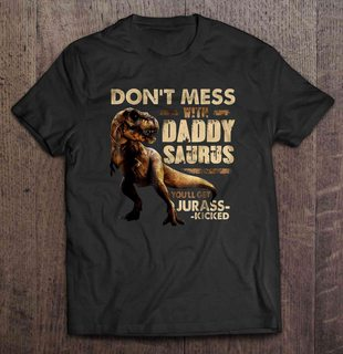 Dont Mess With Daddy Saurus Youll Get Jurasskicked Plus Size Up To 5xl Size Up To 5xl