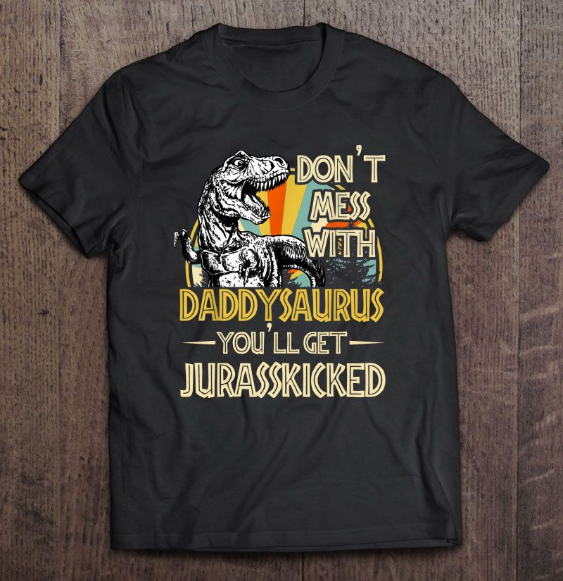 Dont Mess With Daddysaurus Youll Get Jurasskicked Vintage Version Full Size Up To 5xl Size Up To 5xl