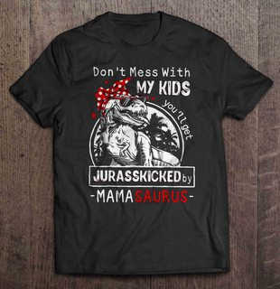 Dont Mess With My Kids Youll Get Jurasskicked By Mamasaurus Plus Size Up To 5xl Plus Size Up To 5xl