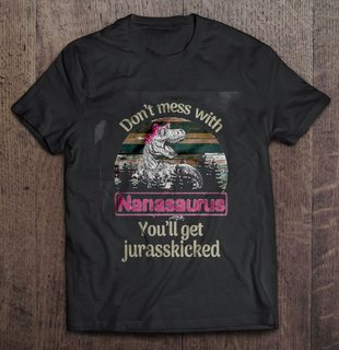 Dont Mess With Nanasaurus Youll Get Jurasskicked Version2 Full Size Up To 5xl Plus Size Up To 5xl