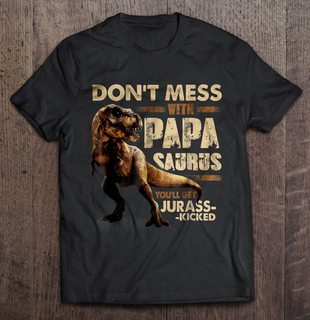 Dont Mess With Papasaurus Youll Get Jurass-kicked Full Size Up To 5xl
