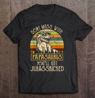 Dont Mess With Papasaurus Youll Get Jurasskicked Vintage Version Full Size Up To 5xl Size Up To 5xl