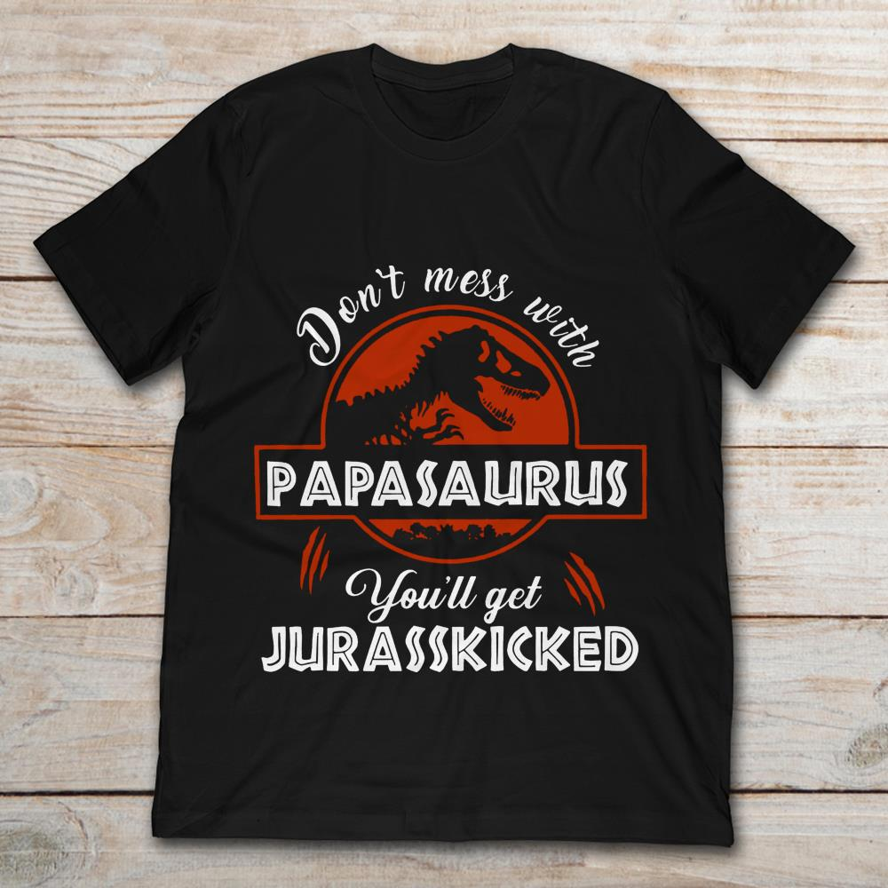 Dont Mess With Papasaurus Youll Get Jurasskicked Size Up To 5xl Size Up To 5xl