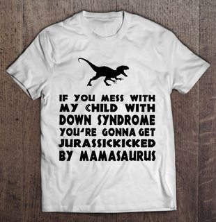 If You Mess With My Child With Down Syndrome Youre Gonna Get Jurassickicked By Mamasaurus Size Up To 5xl Plus Size Up To 5xl