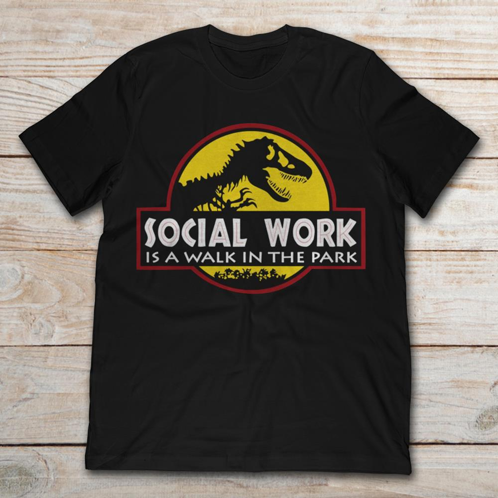 Jurassic Park Being A Social Work Is A Walk In The Park Full Size Up To 5xl Size Up To 5xl