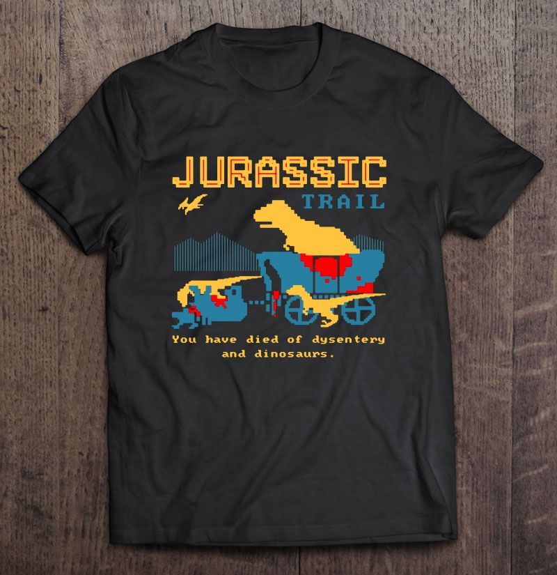 Jurassic Trail You Have Died Of Dysentery And Dinosaurs Full Size Up To 5xl