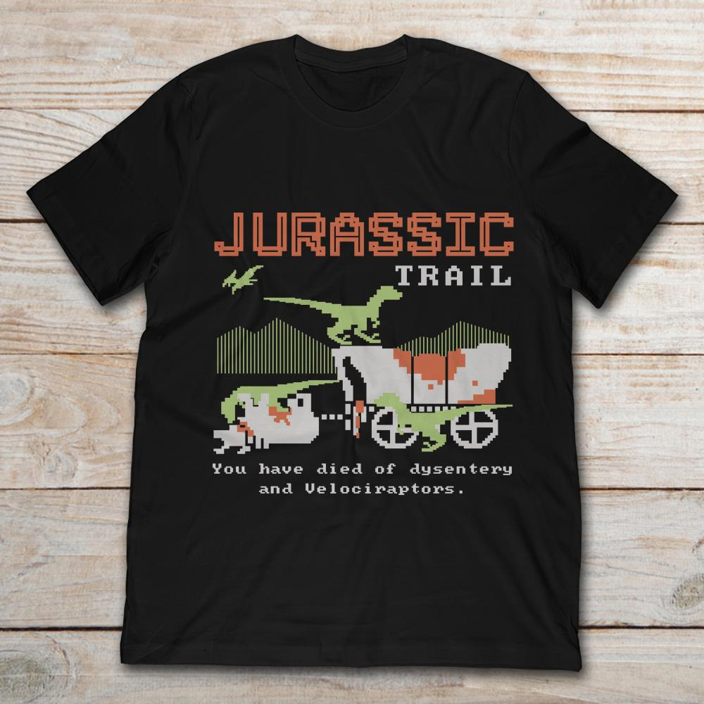 Jurassic Trail You Have Died Of Dysentery And Velociraptors 0u82w Full Size Up To 5xl Size Up To 5xl