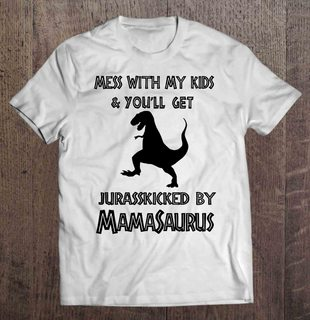 Mess With My Kids Youll Get Jurasskicked By Mamasaurus Full Plus Size Up To 5xl