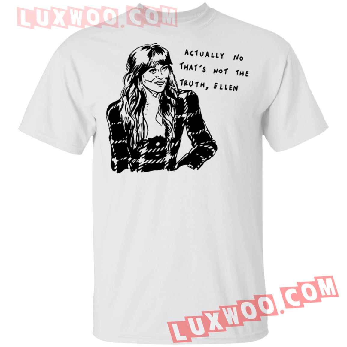 Actually No Thats Not The Truth Ellen Shirt