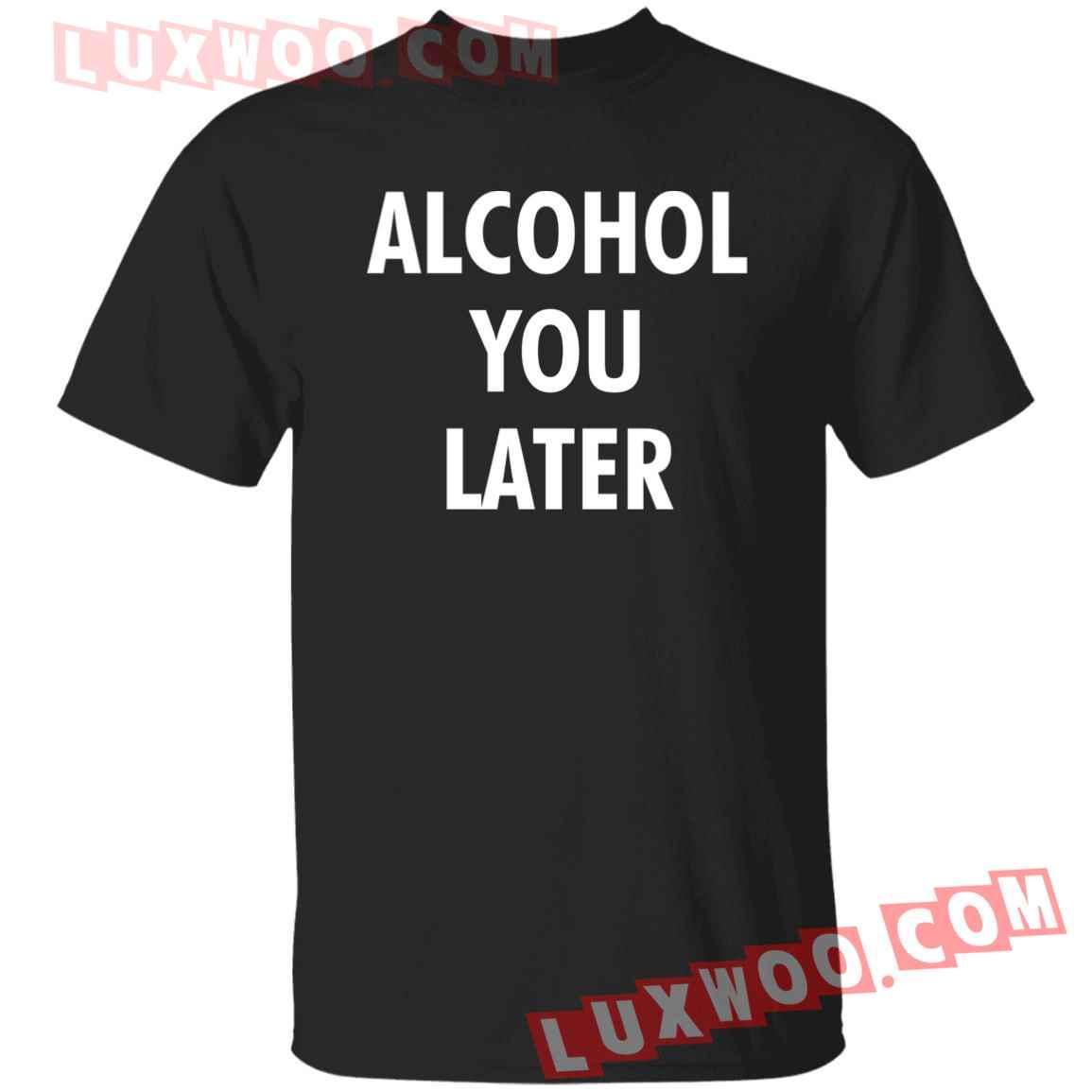 Alcohol You Later Shirt