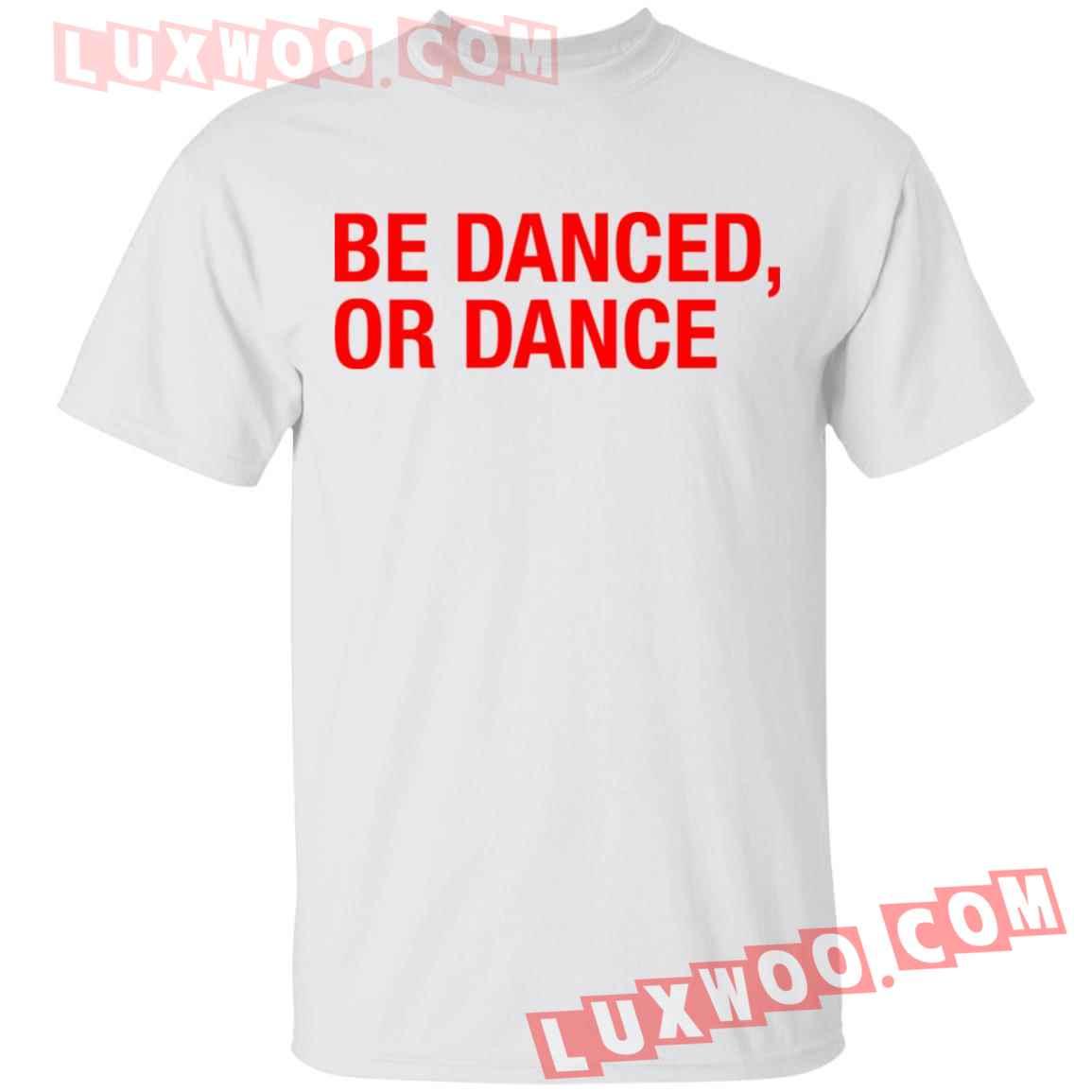 Be Danced Or Dance Shirt