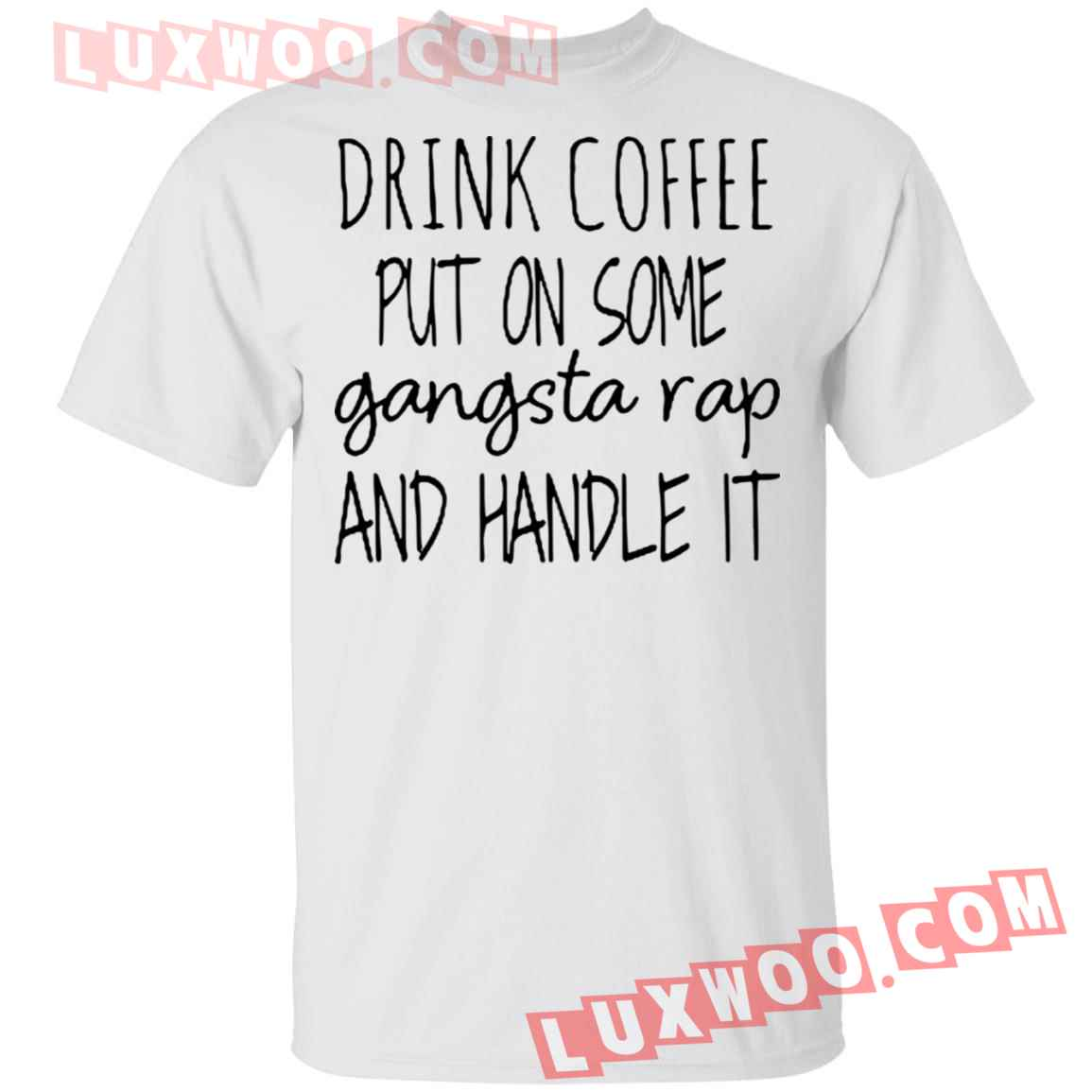Drink Coffee Put On Some Gangsta Rap And Handle It Shirt