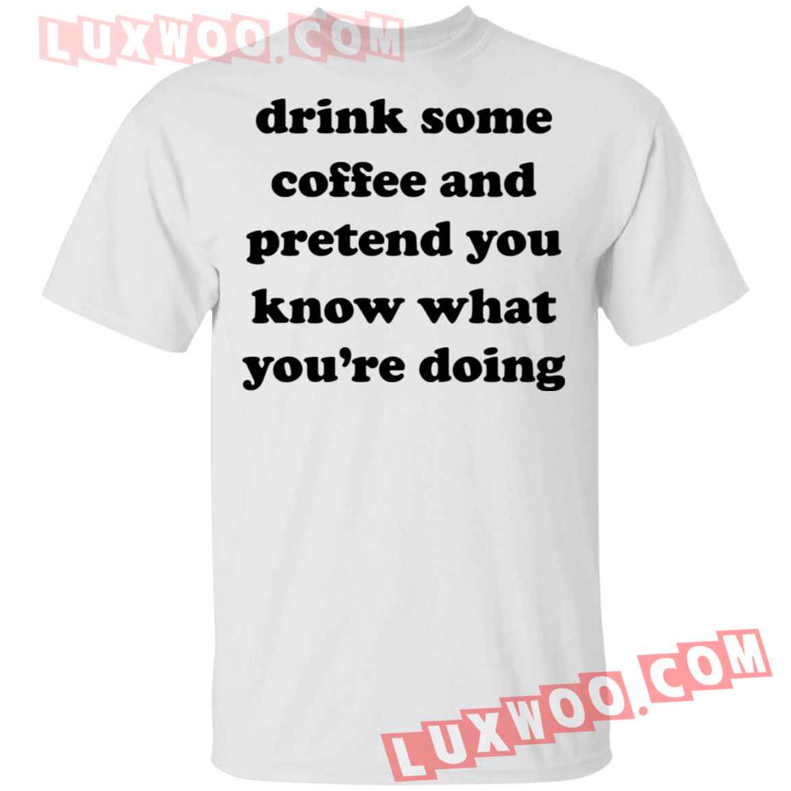 Drink Some Coffee And Pretend You Know What Youre Doing Shirt