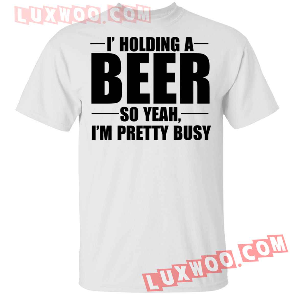 I Holding A Beer So Yeah Im Pretty Busy Shirt
