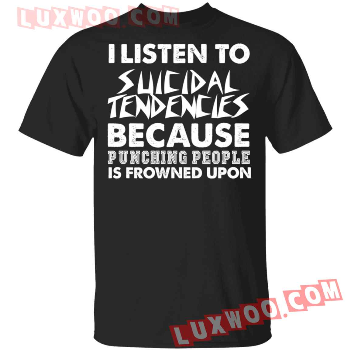 I Listen To Suicidal Tendencies Because Punching People Is Frowned Upon Shirt