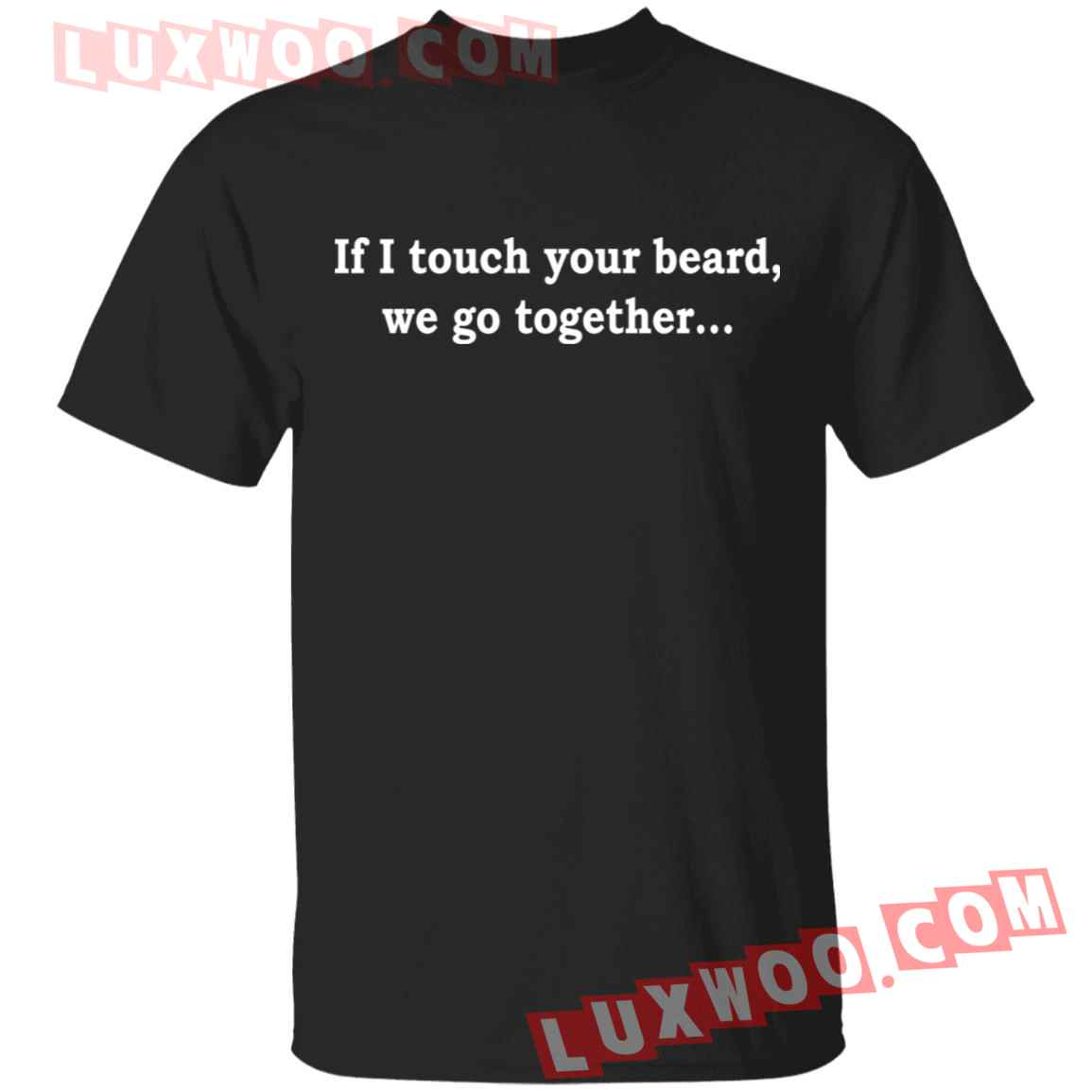 If I Touch Your Beard We Go Together Shirt