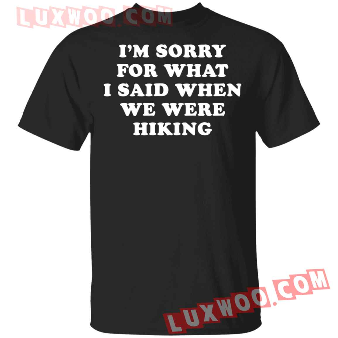 Im Sorry For What I Said When We Were Hiking Shirt