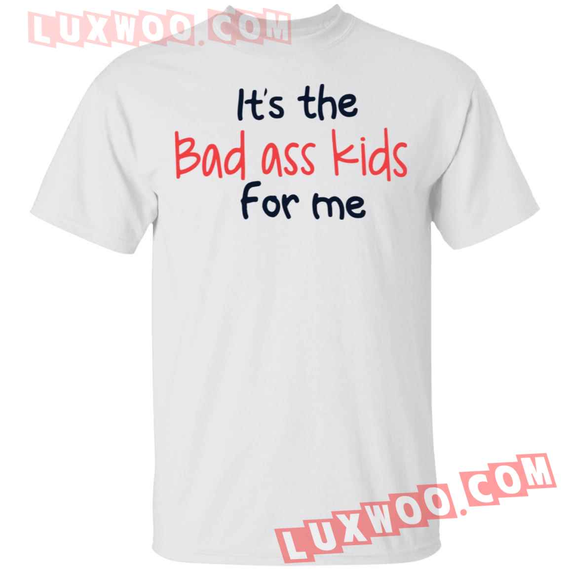 Its The Bad Ass Kids For Me Shirt
