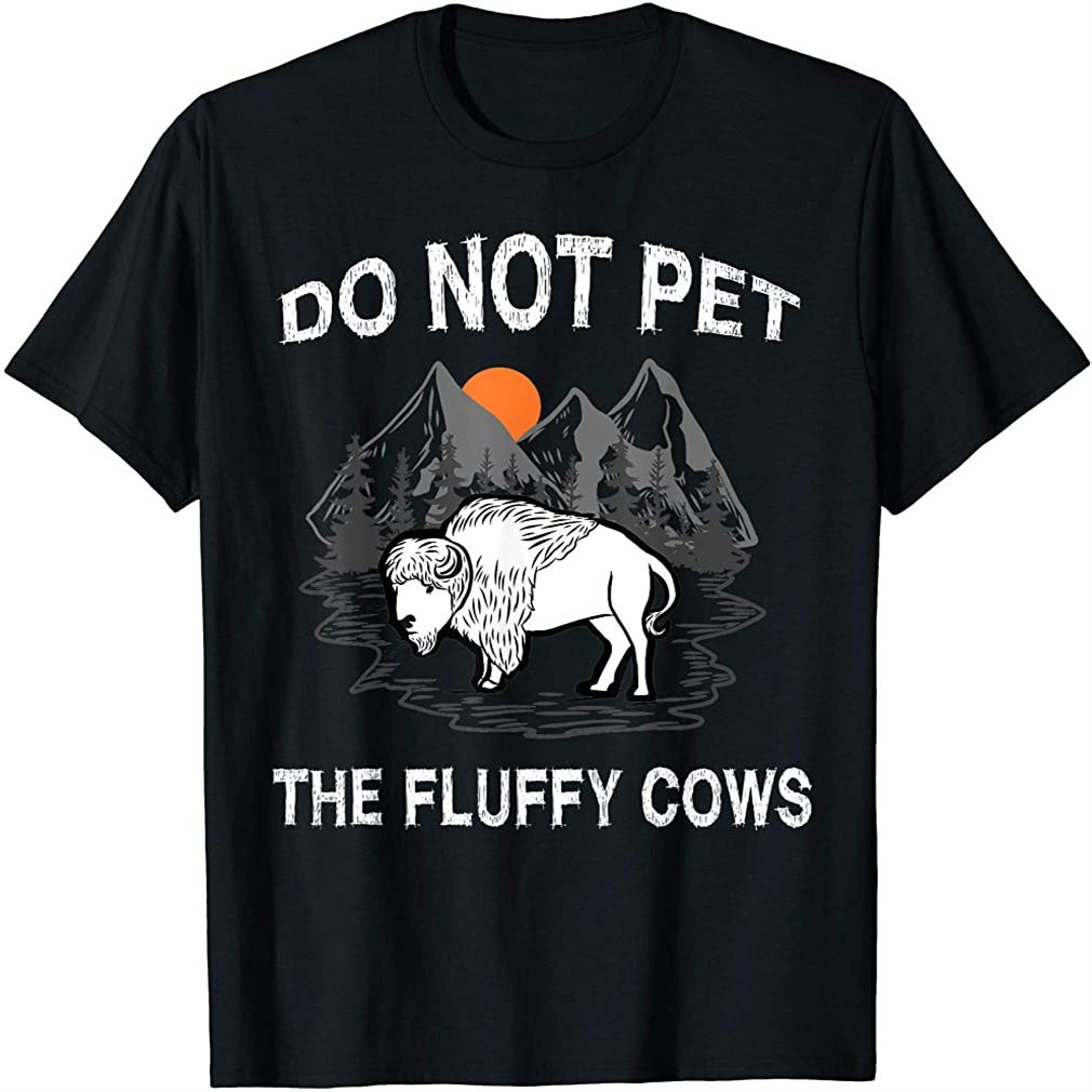 Do Not Pet The Fluffy Cows Funny Bison Gift Yellowstone Park T-shirt Size Up To 5xl