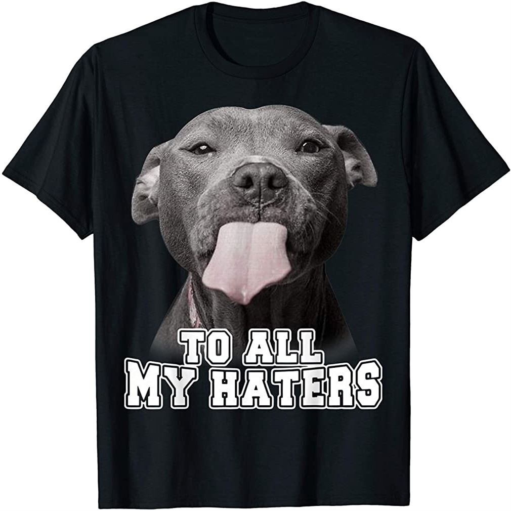 Funny Pitbull To All My Haters Shirt Pitbull Dog Lover Gift Plus Size Up To 5xl