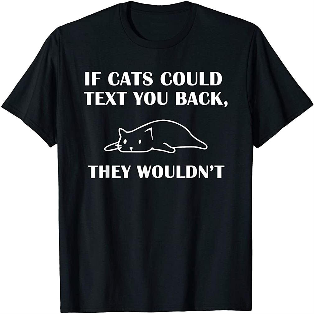 If Cats Could Text You Back - They Wouldnt Funny Cat T-shirt Plus Size Up To 5xl