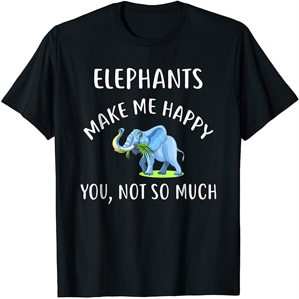 Elephants Make Me Happy You Not So Much T-shirt Elephant Size Up To 5xl