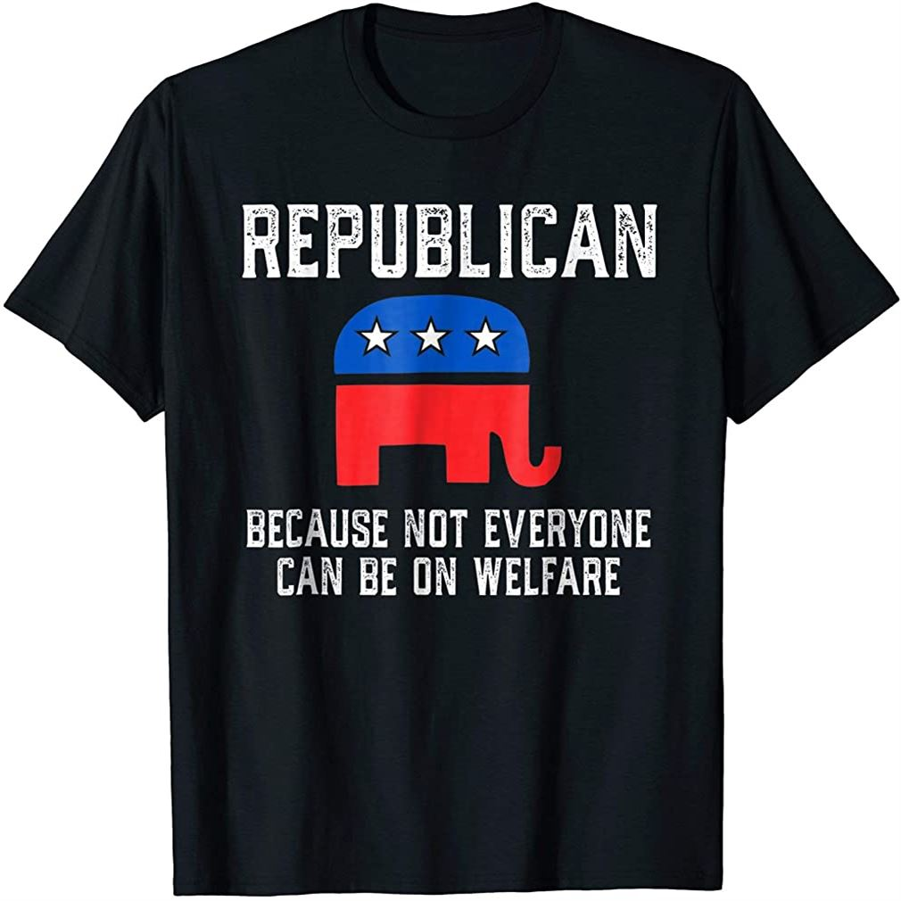 Republican Because Not Everyone Can Be On Welfare T-shirt Size Up To 5xl