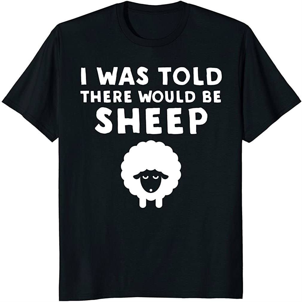 I Was Told There Would Be Sheep - Funny Sheep T-shirt Plus Size Up To 5xl