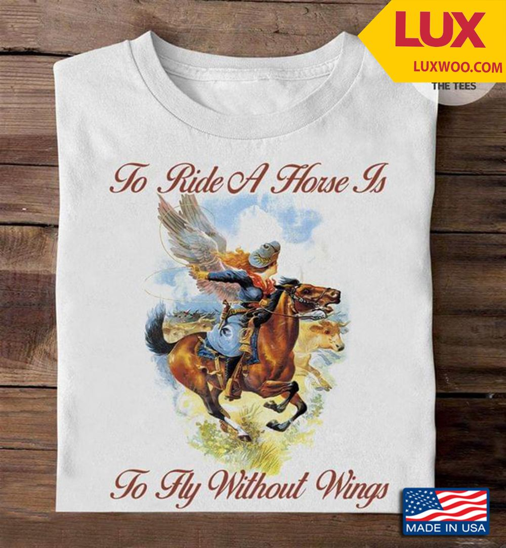 To Ride A Horse Is To Fly Without Wings Shirt Size Up To 5xl