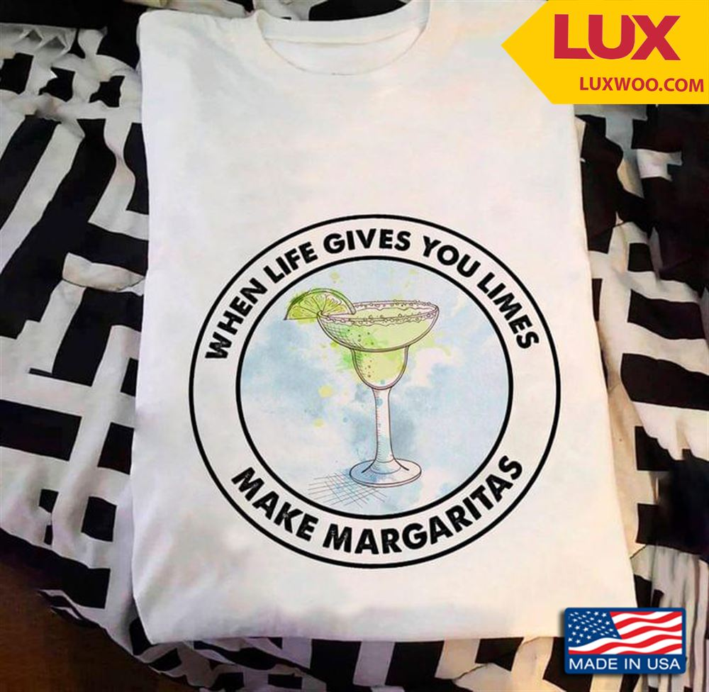 When Life Give You Limes Make Margaritas Shirt Size Up To 5xl