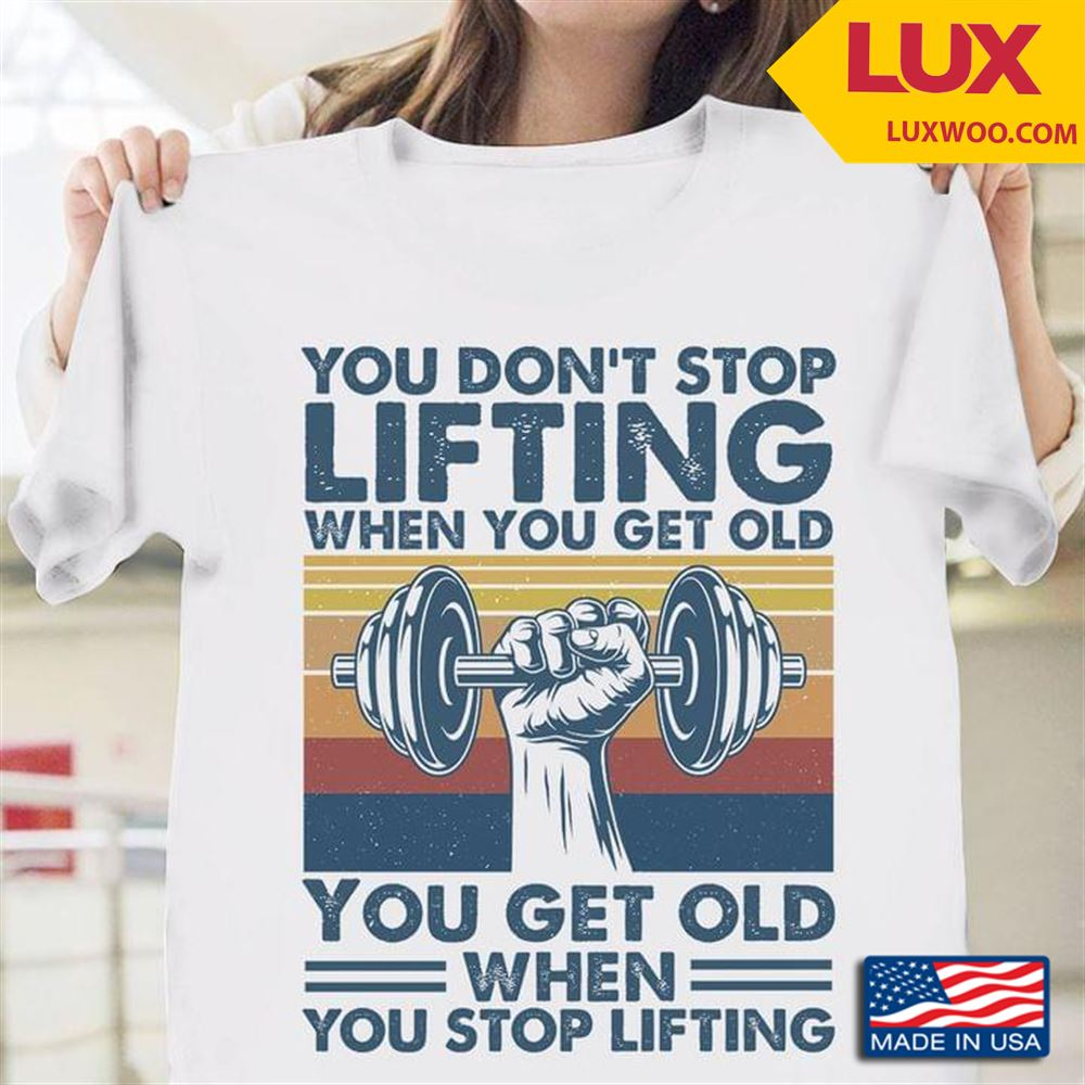 You Dont Stop Lifting When You Get Old You Get Old When You Stop Lifting Vintage Tshirt Size Up To 5xl