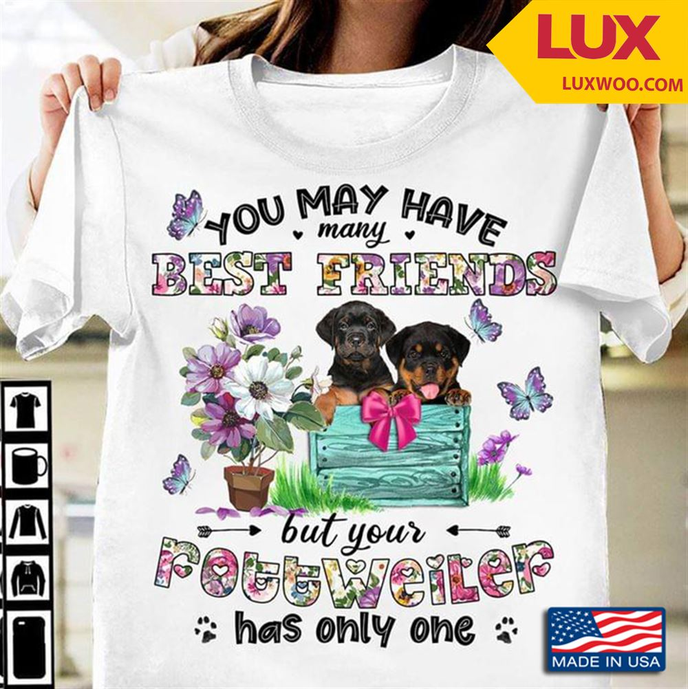 You May Have Many Best Friends But Your Rottweiler Has Only One Tshirt Size Up To 5xl