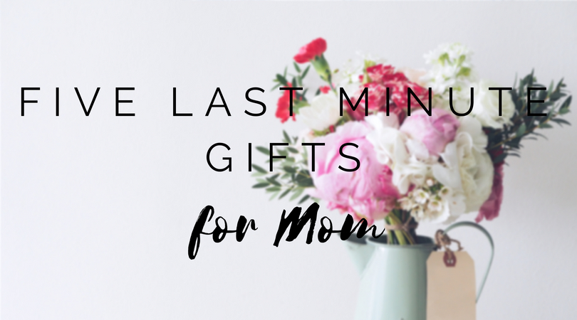 five last minute gifts for mom